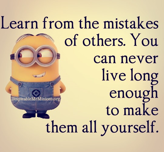 You must learn from the mistakes of others. You can't possibly live long enough to make them all yourself
